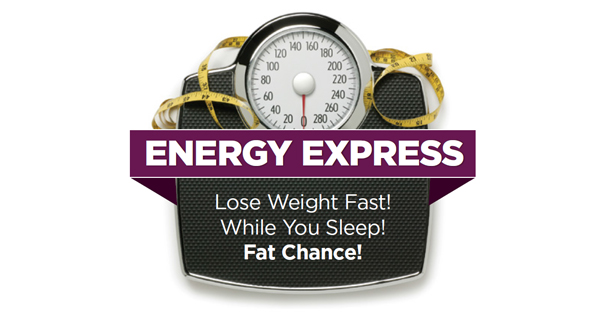 Energy Express: Lose Weight Fast! While You Sleep! Fat Chance!