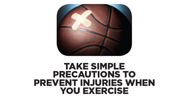 Take Simple Precautions to Prevent Injuries When You Exercise