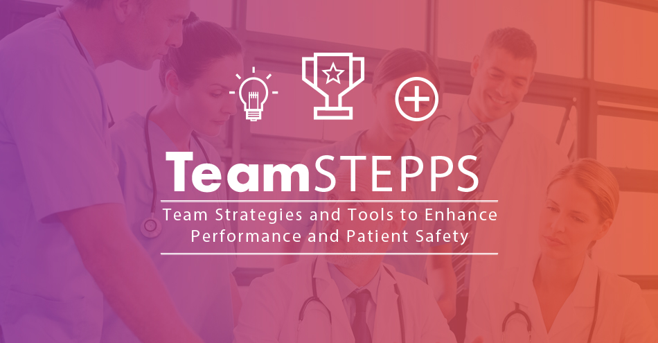 Team STEPPS: Team Strategies and Tools to Enhance Performance and Patient Safety