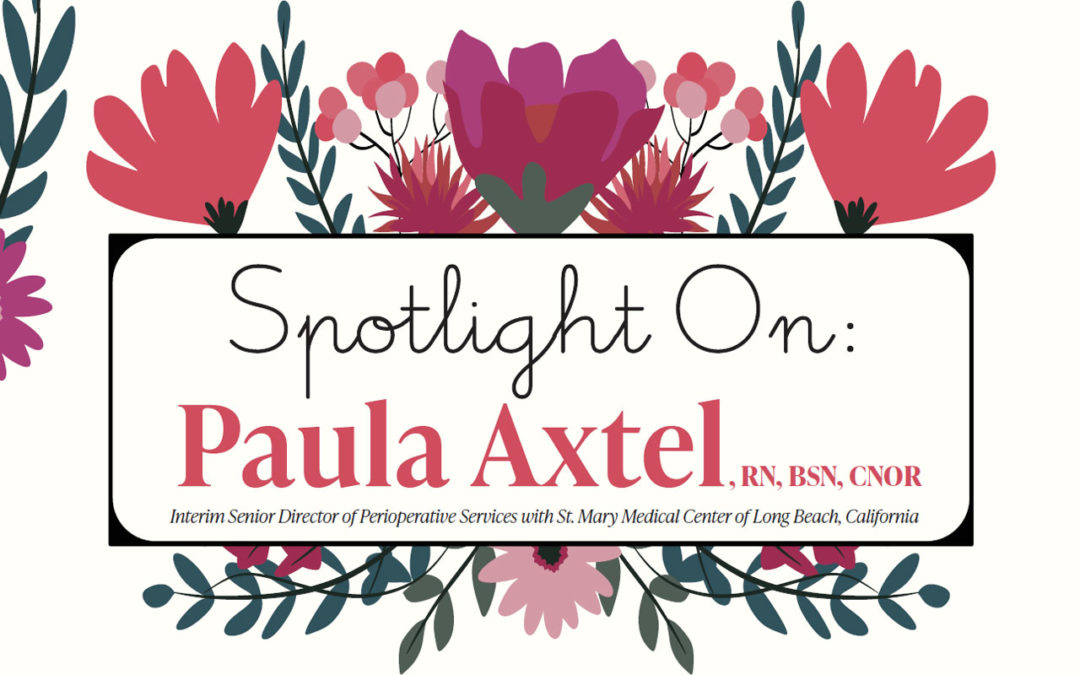 Spotlight On: Paula Axtell, RN, BSN, CNOR, Interim Senior Director of Perioperative Services with St. Mary Medical Center of Long Beach, California